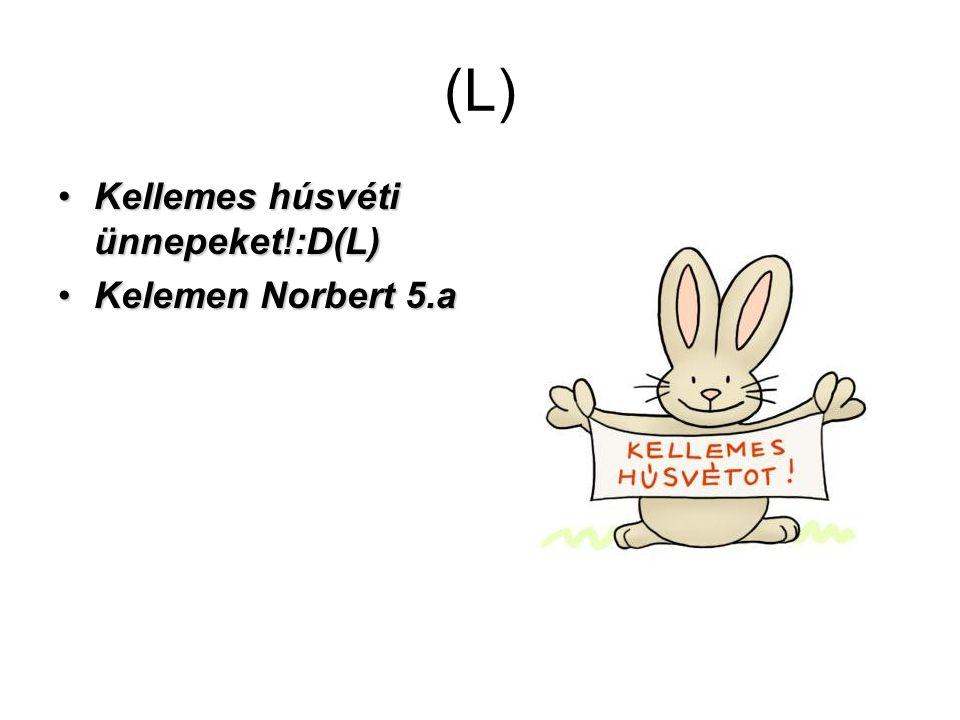 (L) Kellemes húsvéti ünnepeket!:D(L)Kellemes húsvéti ünnepeket!:D(L) Kelemen Norbert 5.aKelemen Norbert 5.a