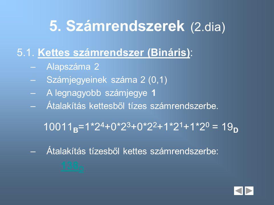 5. Számrendszerek (2.dia) 5.1. Kettes számrendszer (Bináris): –Alapszáma 2 –Számjegyeinek száma 2 (0,1) –A legnagyobb számjegye 1 –Átalakítás kettesbő