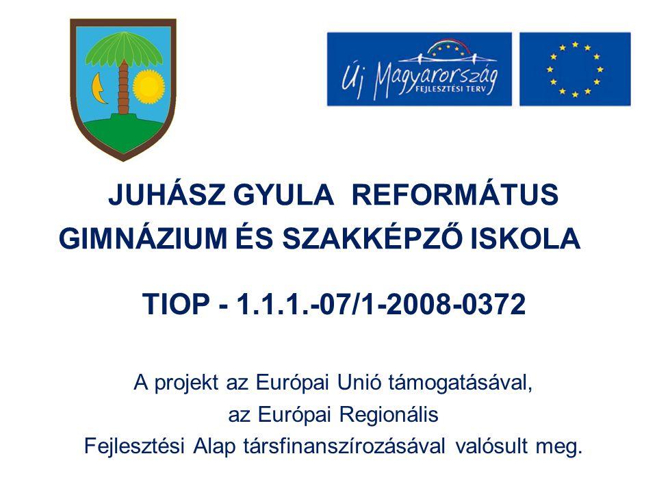 JUHÁSZ GYULA REFORMÁTUS GIMNÁZIUM ÉS SZAKKÉPZŐ ISKOLA TIOP - 1.1.1.-07/1-2008-0372 A projekt az Európai Unió támogatásával, az Európai Regionális Fejlesztési Alap társfinanszírozásával valósult meg.