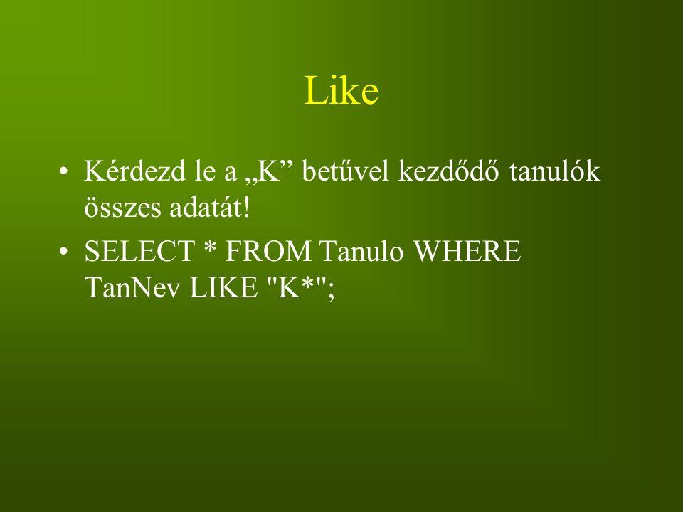 """Like Kérdezd le a """"K"""" betűvel kezdődő tanulók összes adatát! SELECT * FROM Tanulo WHERE TanNev LIKE"""