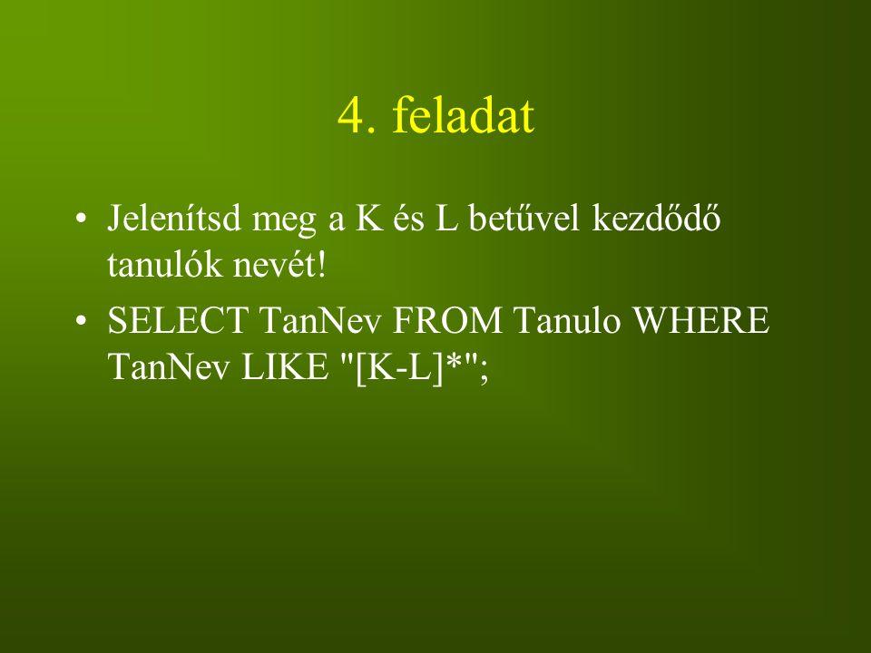 4. feladat Jelenítsd meg a K és L betűvel kezdődő tanulók nevét! SELECT TanNev FROM Tanulo WHERE TanNev LIKE