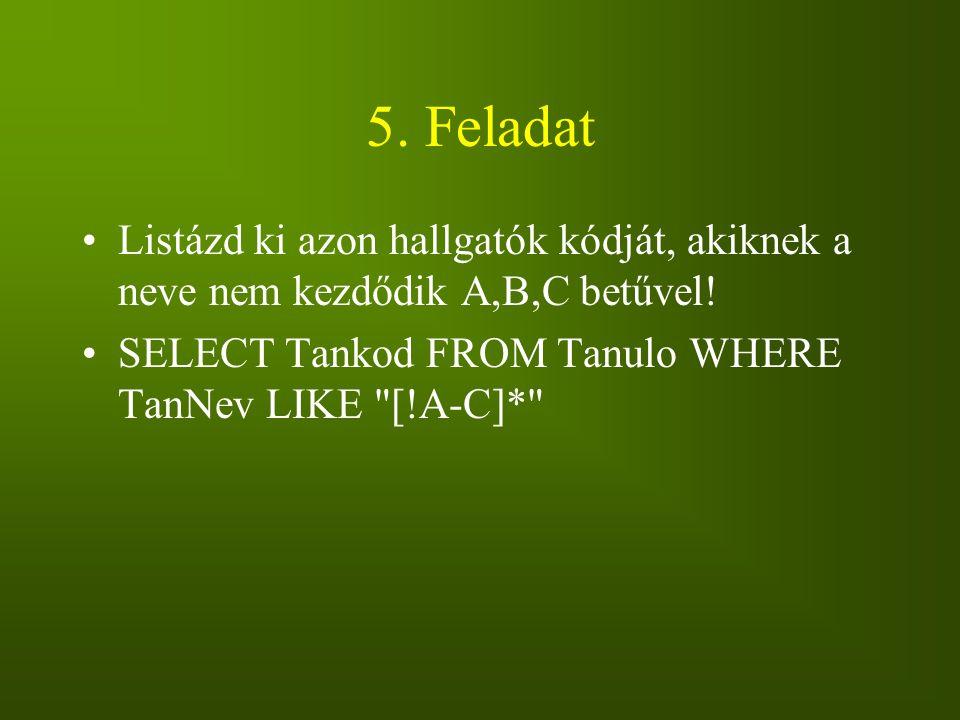 5. Feladat Listázd ki azon hallgatók kódját, akiknek a neve nem kezdődik A,B,C betűvel! SELECT Tankod FROM Tanulo WHERE TanNev LIKE
