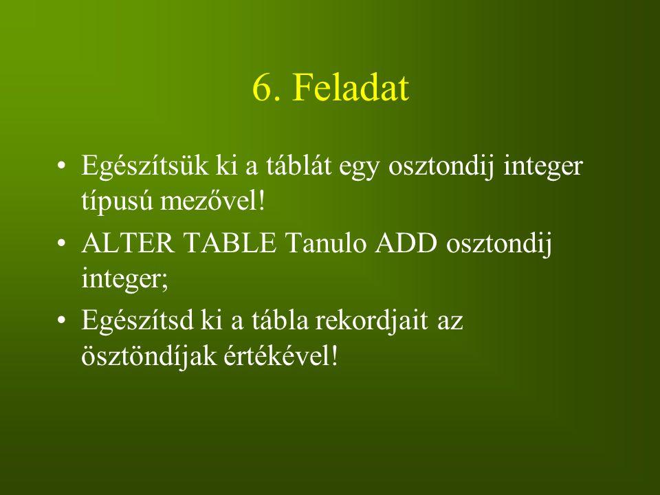 6. Feladat Egészítsük ki a táblát egy osztondij integer típusú mezővel! ALTER TABLE Tanulo ADD osztondij integer; Egészítsd ki a tábla rekordjait az ö