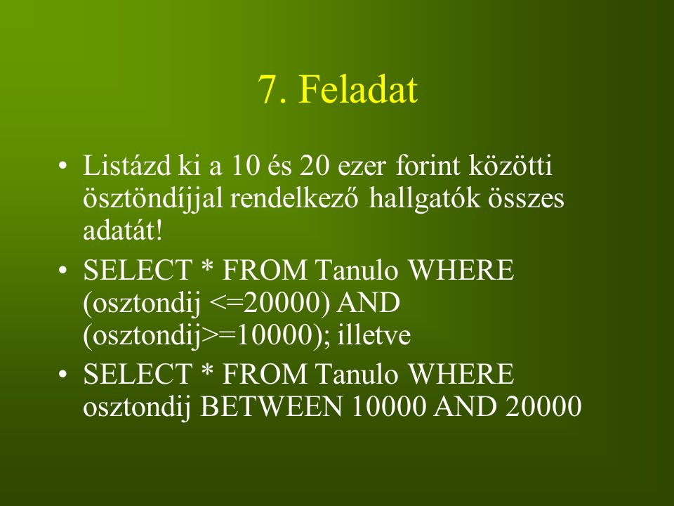 7. Feladat Listázd ki a 10 és 20 ezer forint közötti ösztöndíjjal rendelkező hallgatók összes adatát! SELECT * FROM Tanulo WHERE (osztondij =10000); i