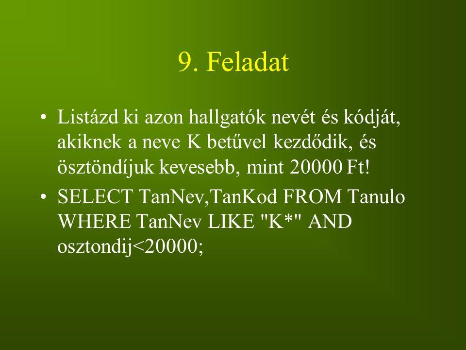 9. Feladat Listázd ki azon hallgatók nevét és kódját, akiknek a neve K betűvel kezdődik, és ösztöndíjuk kevesebb, mint 20000 Ft! SELECT TanNev,TanKod