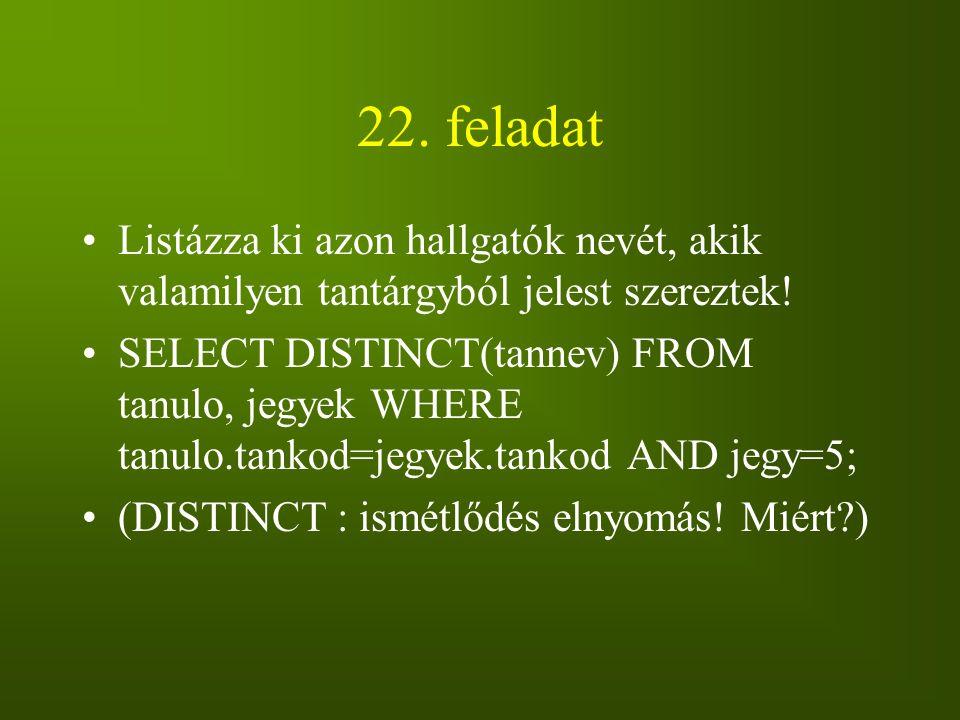 22. feladat Listázza ki azon hallgatók nevét, akik valamilyen tantárgyból jelest szereztek! SELECT DISTINCT(tannev) FROM tanulo, jegyek WHERE tanulo.t