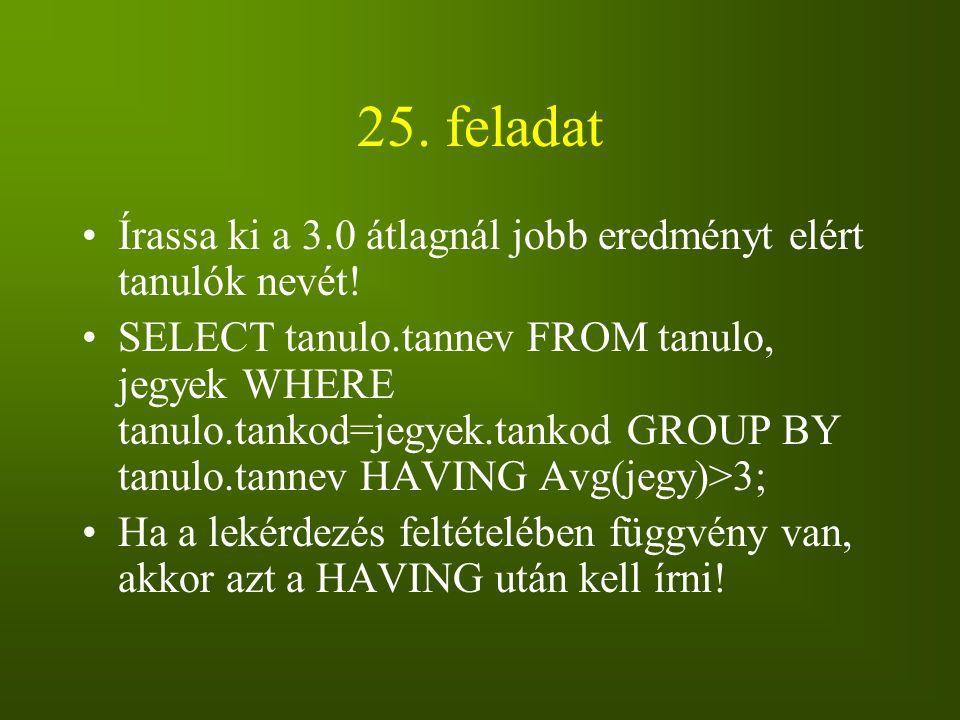25. feladat Írassa ki a 3.0 átlagnál jobb eredményt elért tanulók nevét! SELECT tanulo.tannev FROM tanulo, jegyek WHERE tanulo.tankod=jegyek.tankod GR