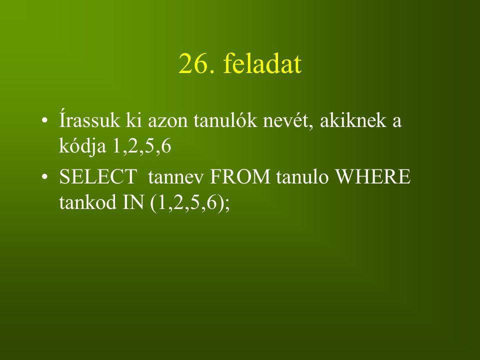 26. feladat Írassuk ki azon tanulók nevét, akiknek a kódja 1,2,5,6 SELECT tannev FROM tanulo WHERE tankod IN (1,2,5,6);