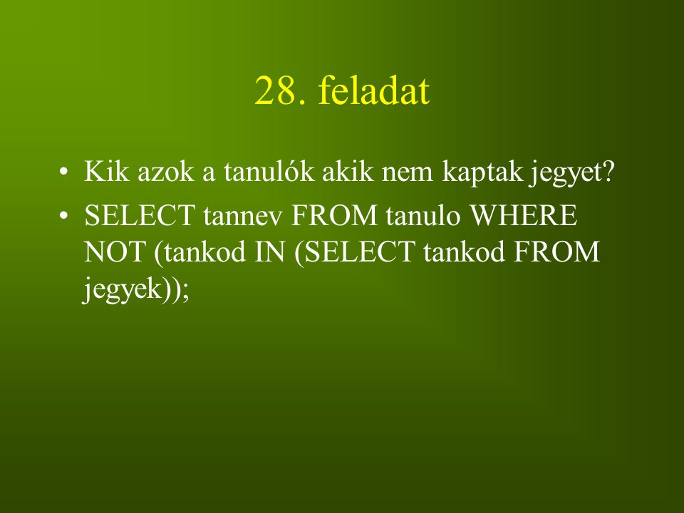 28. feladat Kik azok a tanulók akik nem kaptak jegyet? SELECT tannev FROM tanulo WHERE NOT (tankod IN (SELECT tankod FROM jegyek));