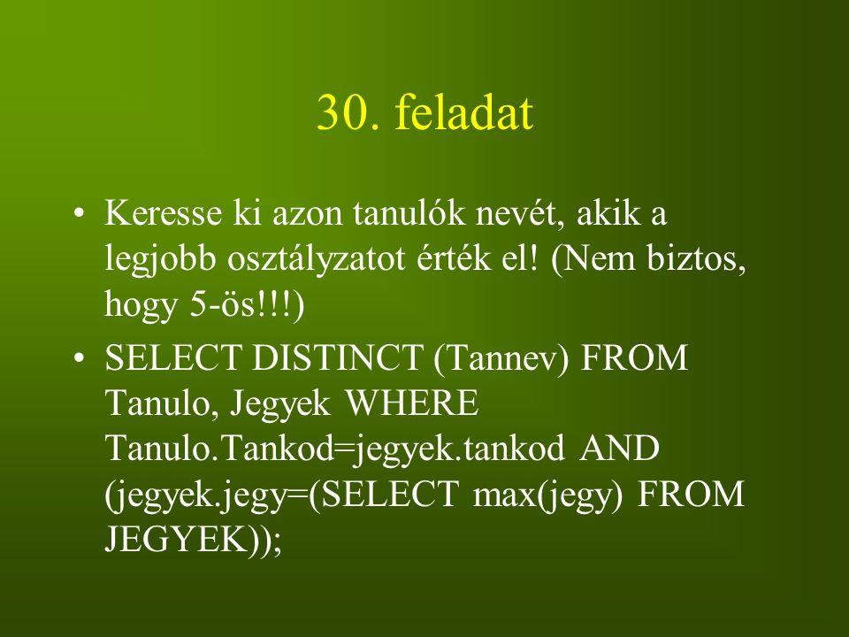 30. feladat Keresse ki azon tanulók nevét, akik a legjobb osztályzatot érték el! (Nem biztos, hogy 5-ös!!!) SELECT DISTINCT (Tannev) FROM Tanulo, Jegy