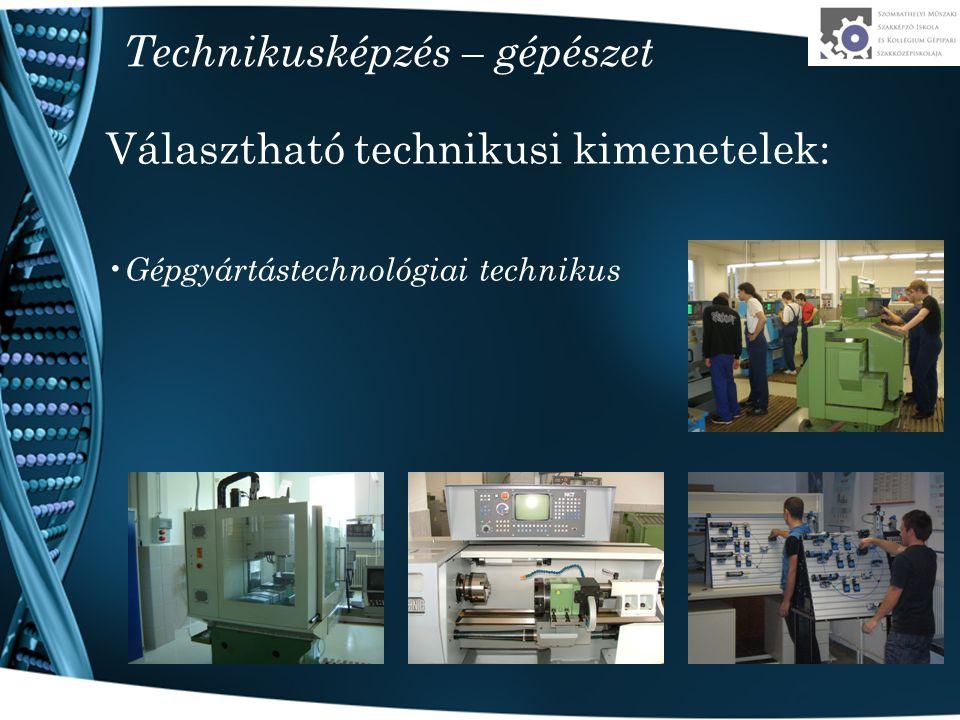 Technikusképzés – gépészet Választható technikusi kimenetelek: Gépgyártástechnológiai technikus