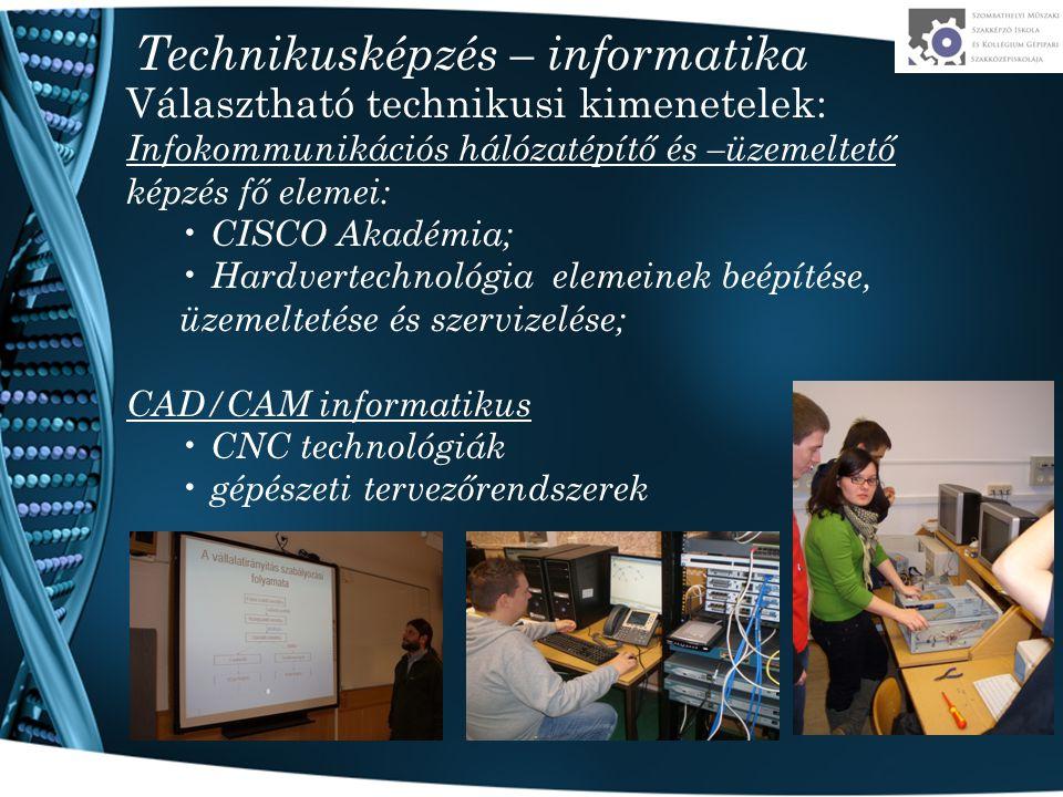 Technikusképzés – informatika Választható technikusi kimenetelek: Infokommunikációs hálózatépítő és –üzemeltető képzés fő elemei: CISCO Akadémia; Hardvertechnológia elemeinek beépítése, üzemeltetése és szervizelése; CAD/CAM informatikus CNC technológiák gépészeti tervezőrendszerek