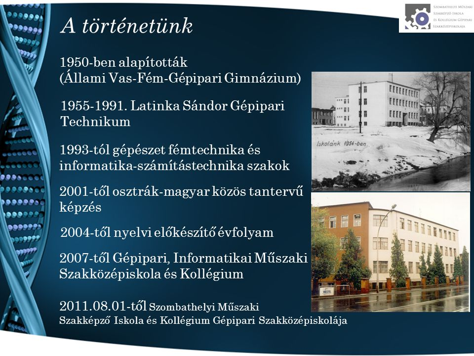 A történetünk 1950-ben alapították (Állami Vas-Fém-Gépipari Gimnázium) 1955-1991. Latinka Sándor Gépipari Technikum 1993-tól gépészet fémtechnika és i