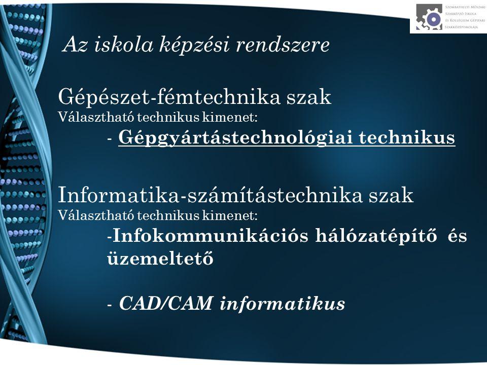 Az iskola képzési rendszere Gépészet-fémtechnika szak Választható technikus kimenet: - Gépgyártástechnológiai technikus Informatika-számítástechnika szak Választható technikus kimenet: - Infokommunikációs hálózatépítő és üzemeltető - CAD/CAM informatikus