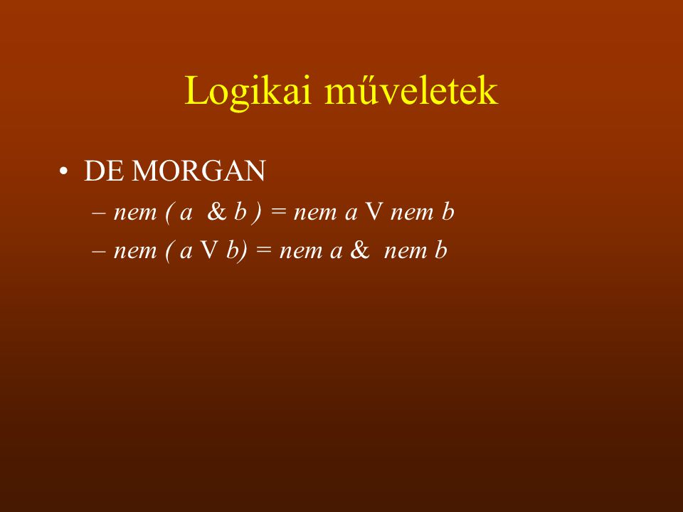 Logikai műveletek DE MORGAN –nem ( a & b ) = nem a V nem b –nem ( a V b) = nem a & nem b