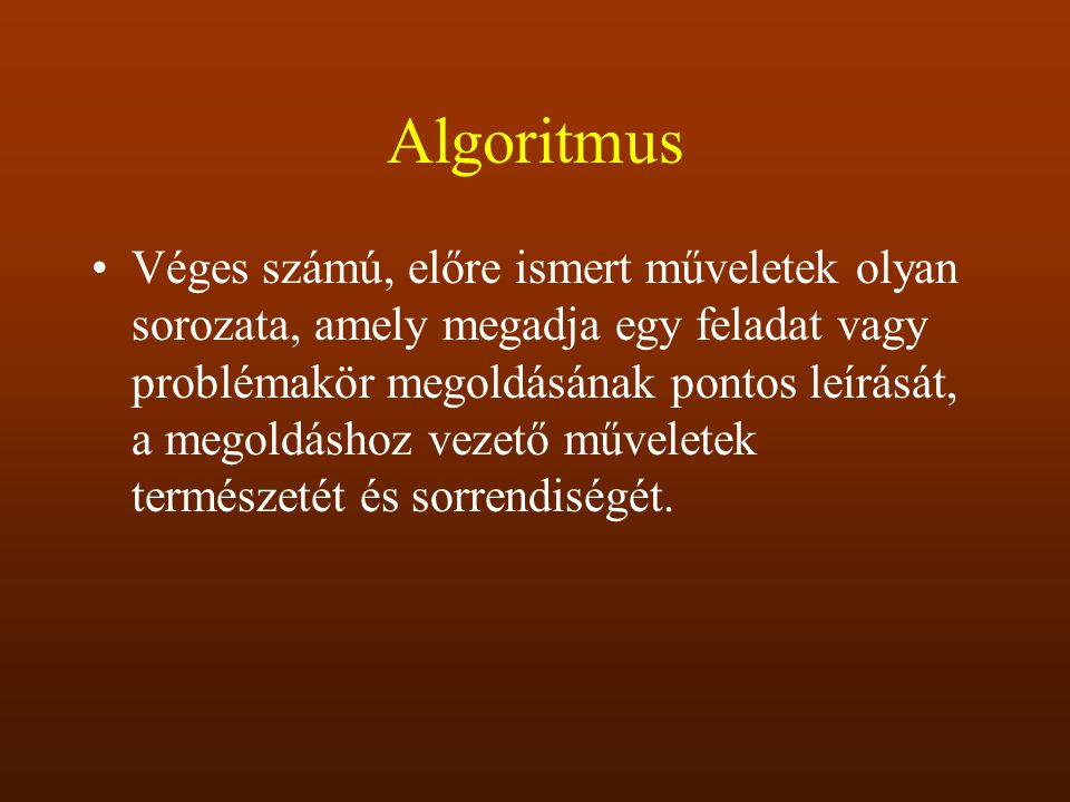 Algoritmus Véges számú, előre ismert műveletek olyan sorozata, amely megadja egy feladat vagy problémakör megoldásának pontos leírását, a megoldáshoz