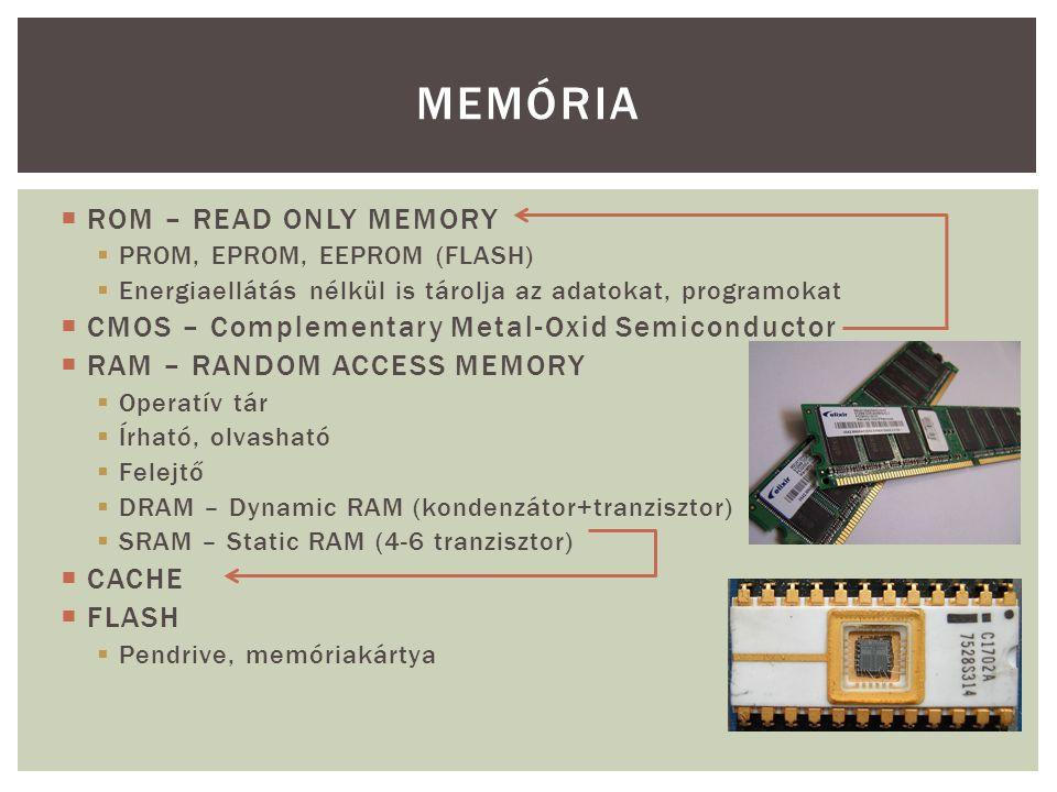 ROM – READ ONLY MEMORY  PROM, EPROM, EEPROM (FLASH)  Energiaellátás nélkül is tárolja az adatokat, programokat  CMOS – Complementary Metal-Oxid S