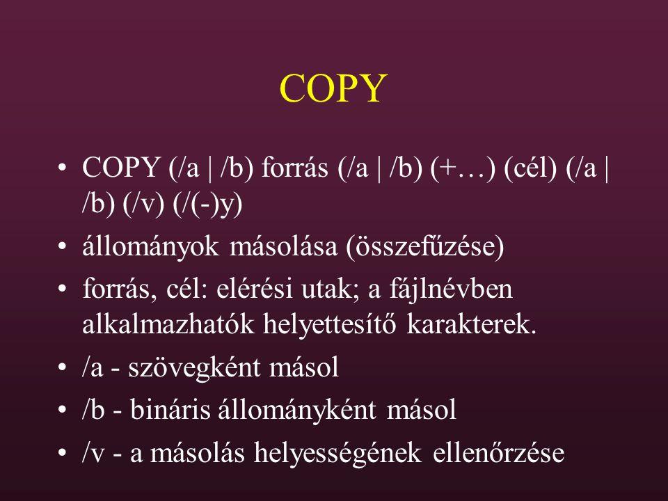 COPY COPY (/a | /b) forrás (/a | /b) (+…) (cél) (/a | /b) (/v) (/(-)y) állományok másolása (összefűzése) forrás, cél: elérési utak; a fájlnévben alkal