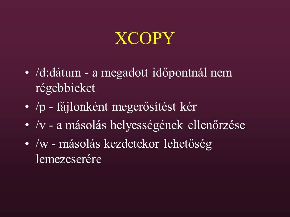 XCOPY /d:dátum - a megadott időpontnál nem régebbieket /p - fájlonként megerősítést kér /v - a másolás helyességének ellenőrzése /w - másolás kezdetek