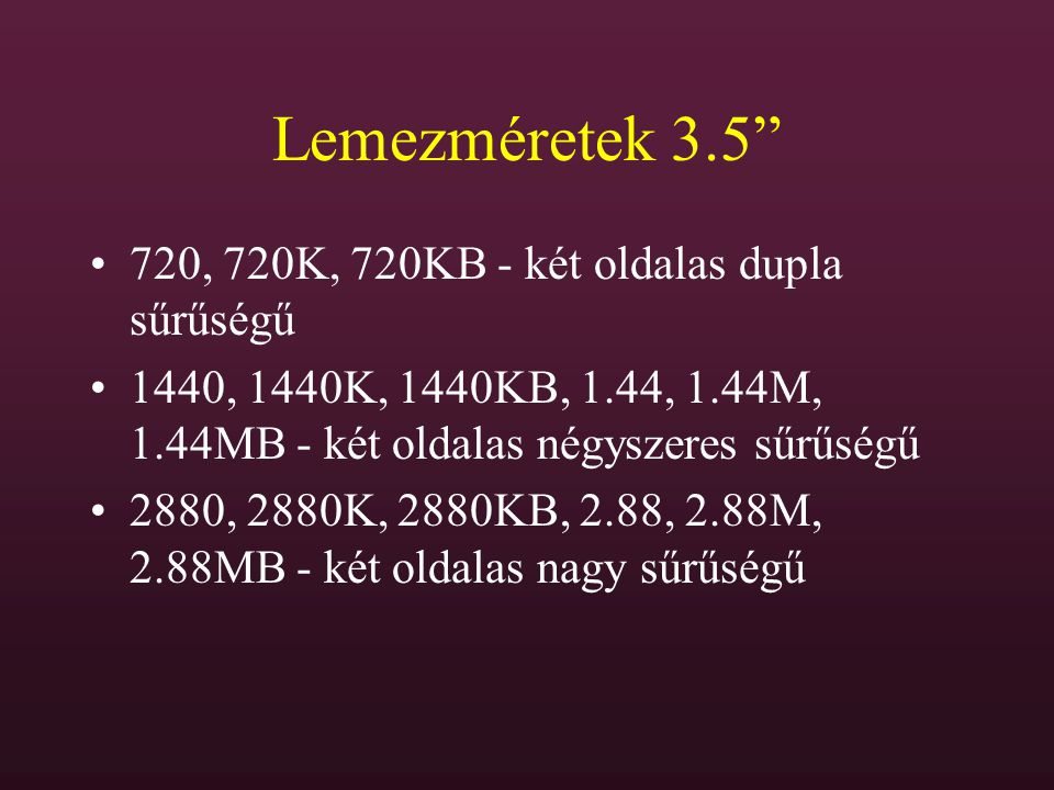 """Lemezméretek 3.5"""" 720, 720K, 720KB - két oldalas dupla sűrűségű 1440, 1440K, 1440KB, 1.44, 1.44M, 1.44MB - két oldalas négyszeres sűrűségű 2880, 2880K"""
