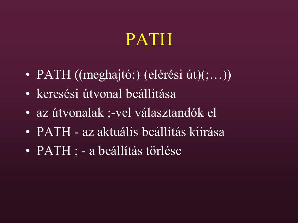 PATH PATH ((meghajtó:) (elérési út)(;…)) keresési útvonal beállítása az útvonalak ;-vel választandók el PATH - az aktuális beállítás kiírása PATH ; -