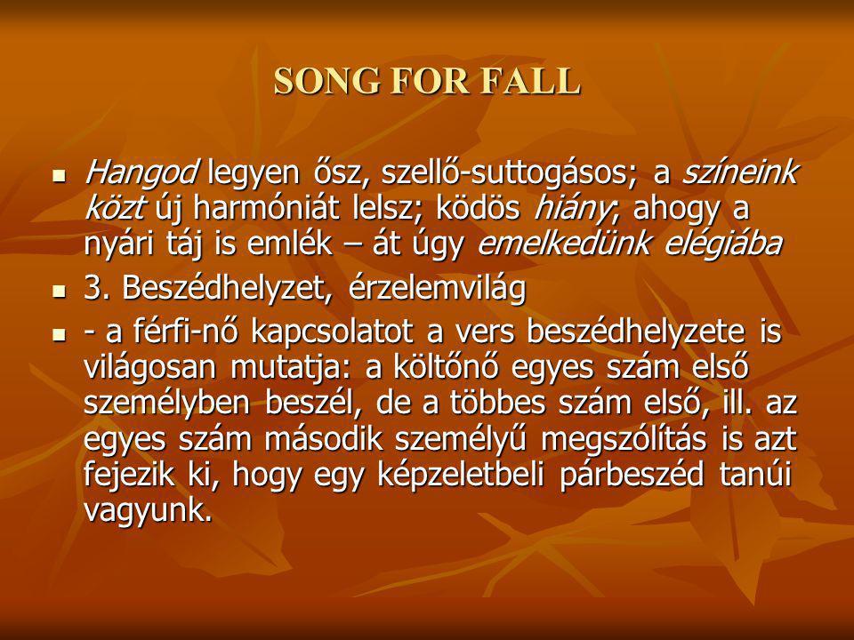 SONG FOR FALL Hangod legyen ősz, szellő-suttogásos; a színeink közt új harmóniát lelsz; ködös hiány; ahogy a nyári táj is emlék – át úgy emelkedünk elégiába Hangod legyen ősz, szellő-suttogásos; a színeink közt új harmóniát lelsz; ködös hiány; ahogy a nyári táj is emlék – át úgy emelkedünk elégiába 3.