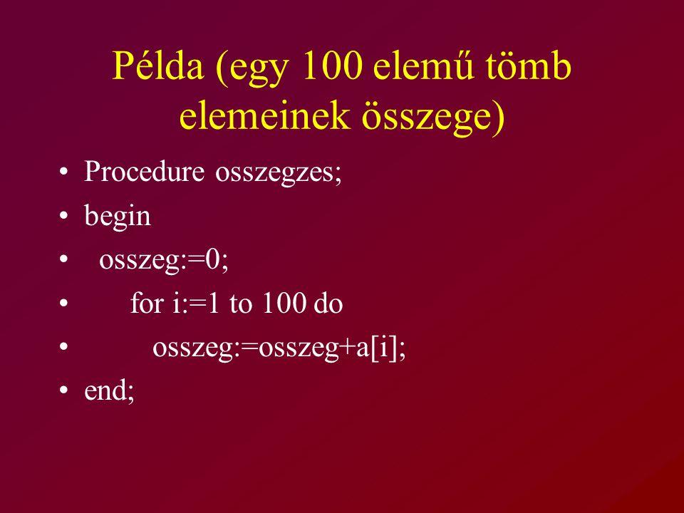 Példa (egy 100 elemű tömb elemeinek összege) Procedure osszegzes; begin osszeg:=0; for i:=1 to 100 do osszeg:=osszeg+a[i]; end;