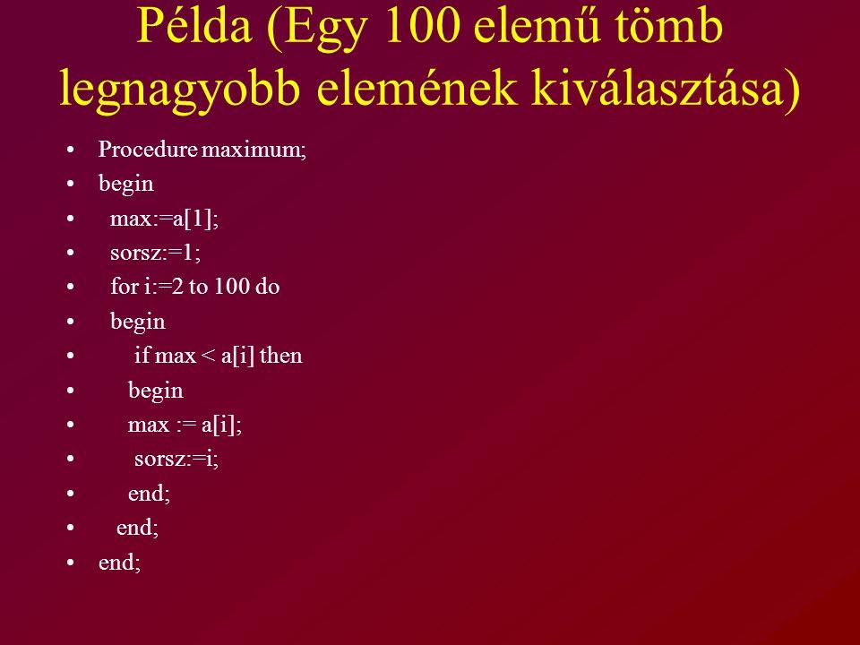 Példa (Egy 100 elemű tömb legnagyobb elemének kiválasztása) Procedure maximum; begin max:=a[1]; sorsz:=1; for i:=2 to 100 do begin if max < a[i] then begin max := a[i]; sorsz:=i; end;