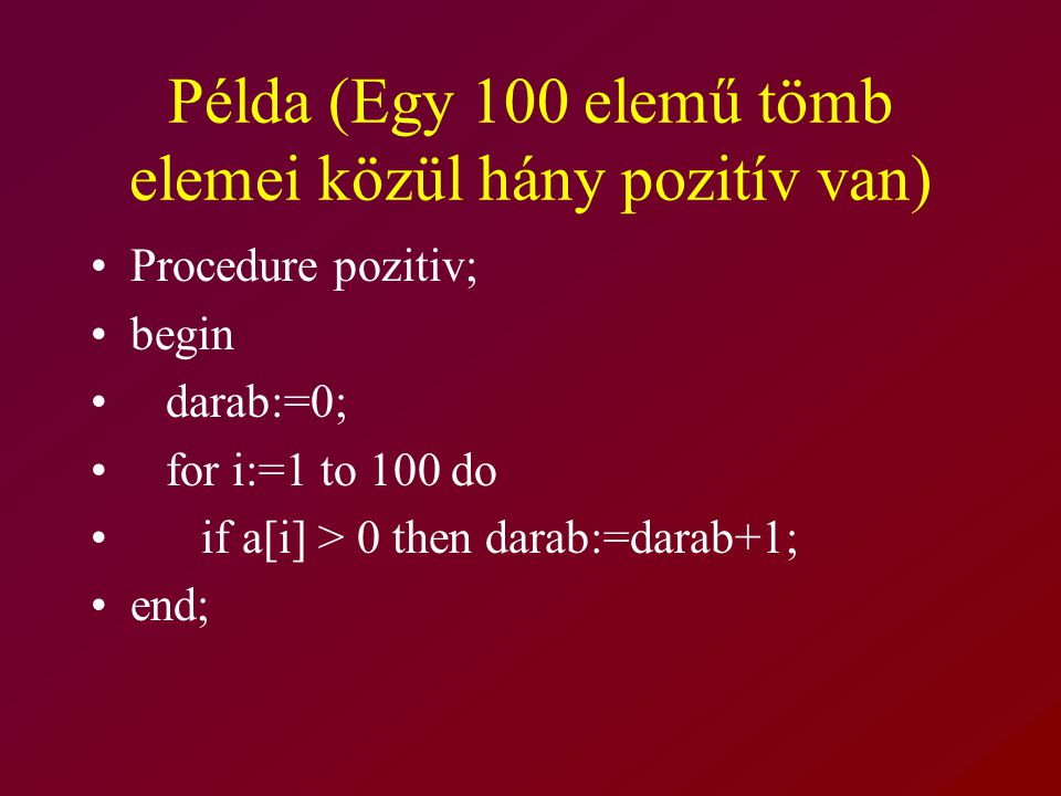 Példa (Egy 100 elemű tömb elemei közül hány pozitív van) Procedure pozitiv; begin darab:=0; for i:=1 to 100 do if a[i] > 0 then darab:=darab+1; end;