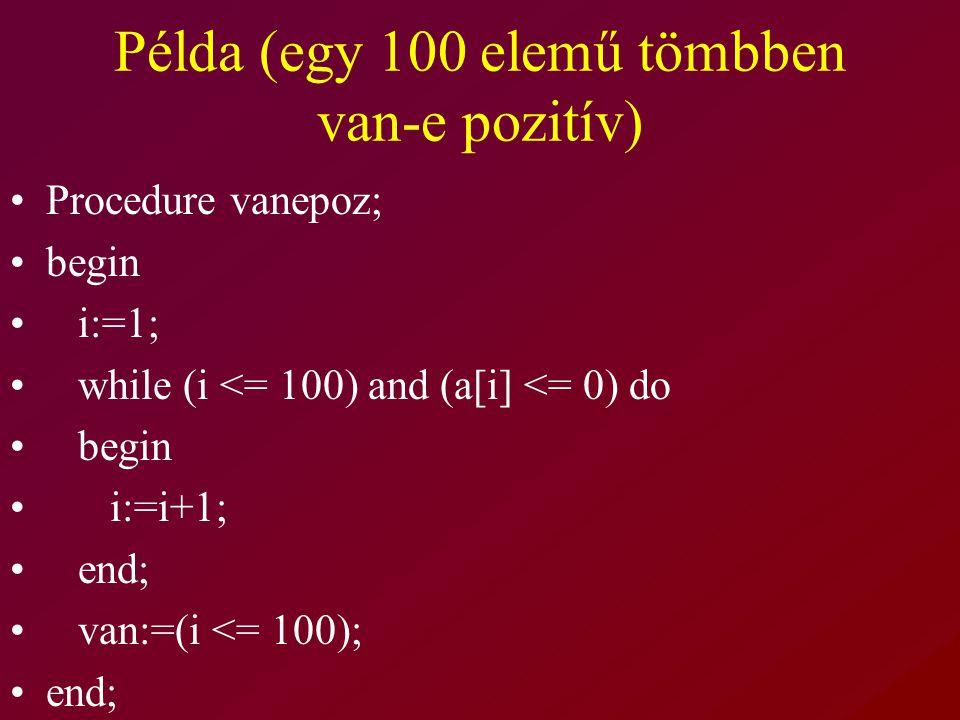 Példa (egy 100 elemű tömbben van-e pozitív) Procedure vanepoz; begin i:=1; while (i <= 100) and (a[i] <= 0) do begin i:=i+1; end; van:=(i <= 100); end;