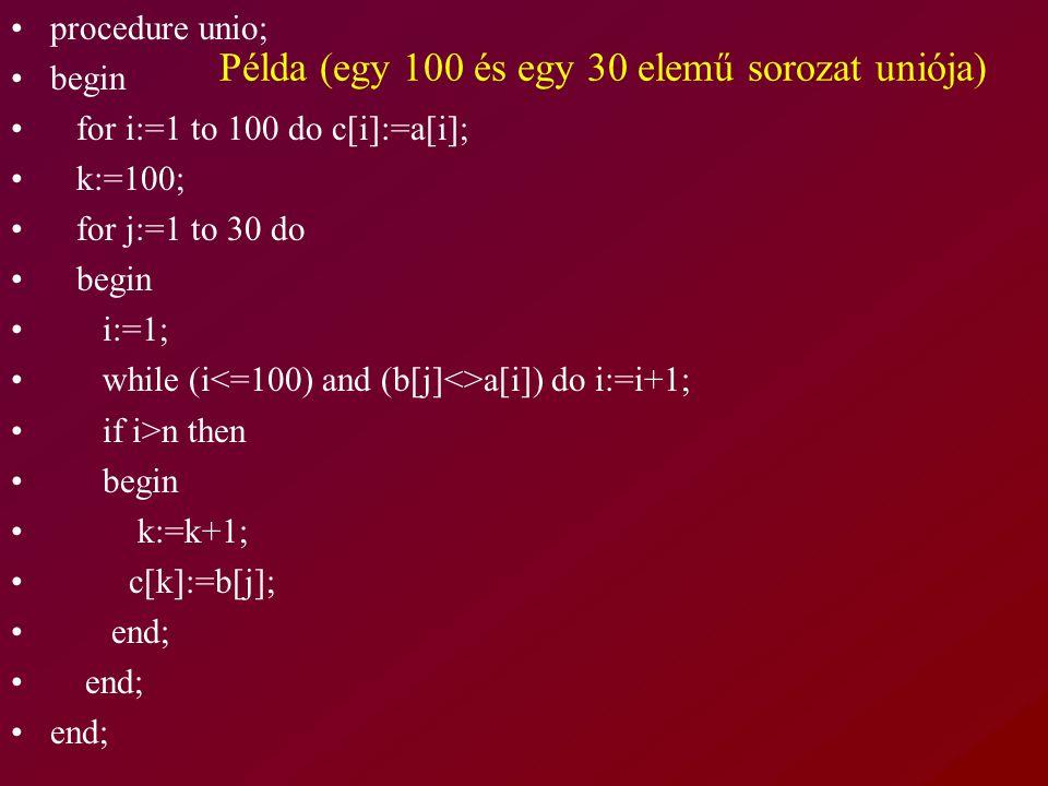 Példa (egy 100 és egy 30 elemű sorozat uniója) procedure unio; begin for i:=1 to 100 do c[i]:=a[i]; k:=100; for j:=1 to 30 do begin i:=1; while (i a[i]) do i:=i+1; if i>n then begin k:=k+1; c[k]:=b[j]; end;