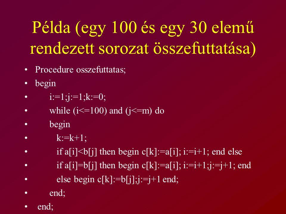 Példa (egy 100 és egy 30 elemű rendezett sorozat összefuttatása) Procedure osszefuttatas; begin i:=1;j:=1;k:=0; while (i<=100) and (j<=m) do begin k:=k+1; if a[i]<b[j] then begin c[k]:=a[i]; i:=i+1; end else if a[i]=b[j] then begin c[k]:=a[i]; i:=i+1;j:=j+1; end else begin c[k]:=b[j];j:=j+1 end; end;