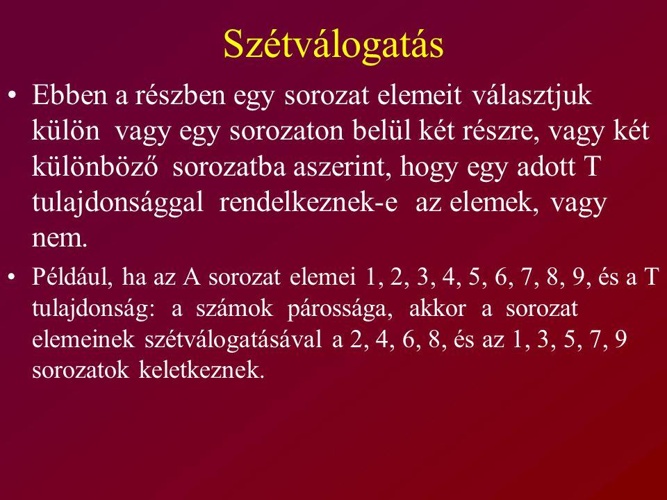 Szétválogatás Ebben a részben egy sorozat elemeit választjuk külön vagy egy sorozaton belül két részre, vagy két különböző sorozatba aszerint, hogy egy adott T tulajdonsággal rendelkeznek-e az elemek, vagy nem.