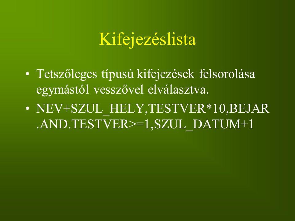 Kifejezéslista Tetszőleges típusú kifejezések felsorolása egymástól vesszővel elválasztva. NEV+SZUL_HELY,TESTVER*10,BEJAR.AND.TESTVER>=1,SZUL_DATUM+1