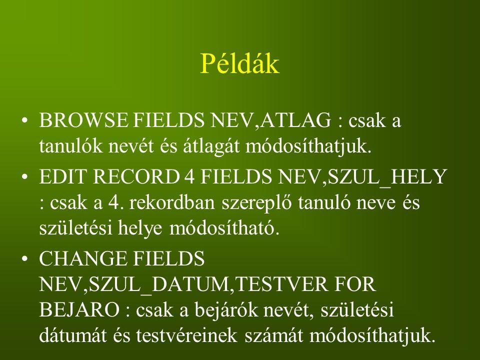 Példák BROWSE FIELDS NEV,ATLAG : csak a tanulók nevét és átlagát módosíthatjuk. EDIT RECORD 4 FIELDS NEV,SZUL_HELY : csak a 4. rekordban szereplő tanu