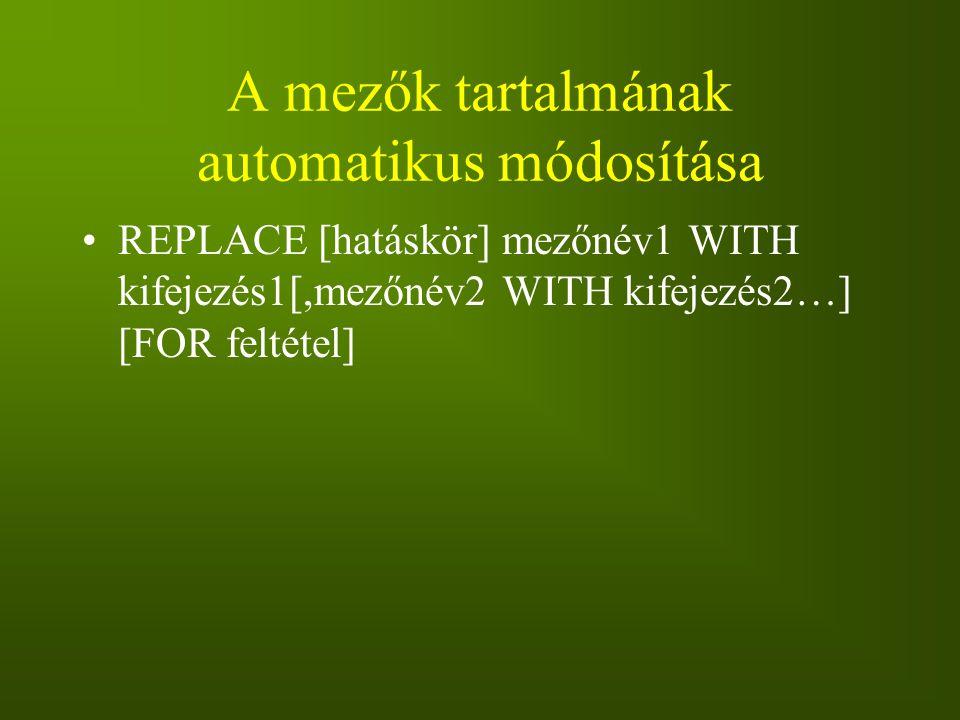A mezők tartalmának automatikus módosítása REPLACE [hatáskör] mezőnév1 WITH kifejezés1[,mezőnév2 WITH kifejezés2…] [FOR feltétel]