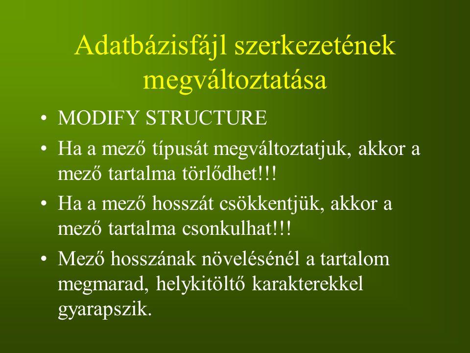 Adatbázisfájl szerkezetének megváltoztatása MODIFY STRUCTURE Ha a mező típusát megváltoztatjuk, akkor a mező tartalma törlődhet!!! Ha a mező hosszát c