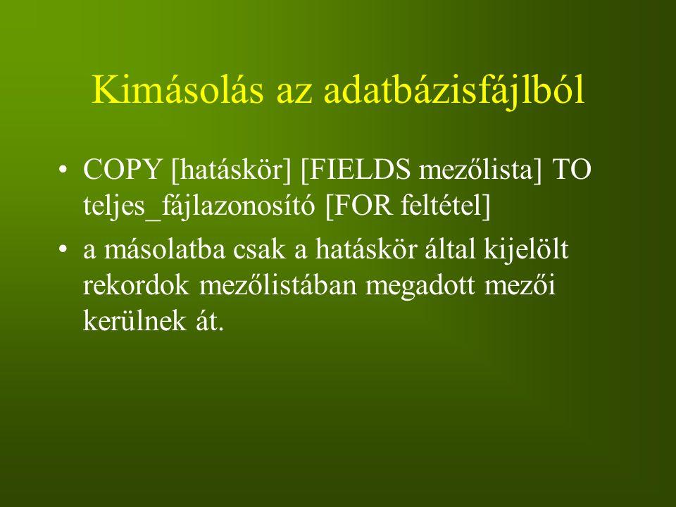 Kimásolás az adatbázisfájlból COPY [hatáskör] [FIELDS mezőlista] TO teljes_fájlazonosító [FOR feltétel] a másolatba csak a hatáskör által kijelölt rek