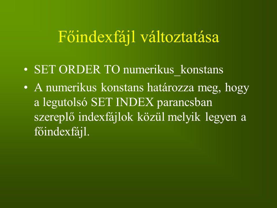 Főindexfájl változtatása SET ORDER TO numerikus_konstans A numerikus konstans határozza meg, hogy a legutolsó SET INDEX parancsban szereplő indexfájlo