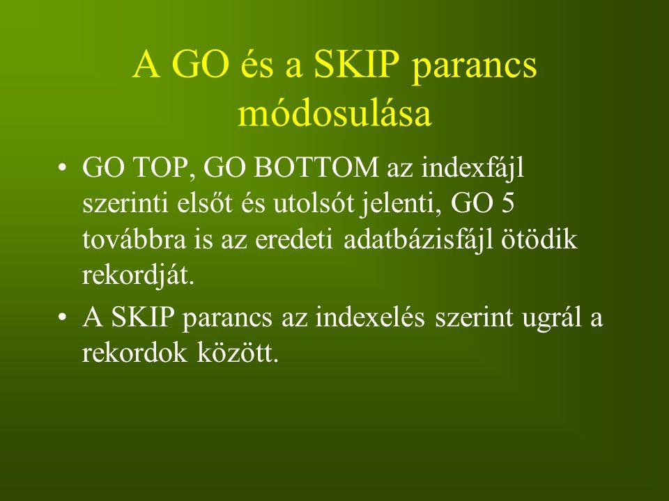 A GO és a SKIP parancs módosulása GO TOP, GO BOTTOM az indexfájl szerinti elsőt és utolsót jelenti, GO 5 továbbra is az eredeti adatbázisfájl ötödik r