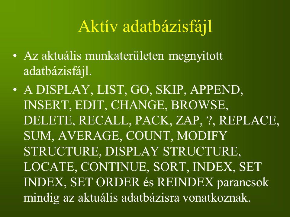 Aktív adatbázisfájl Az aktuális munkaterületen megnyitott adatbázisfájl. A DISPLAY, LIST, GO, SKIP, APPEND, INSERT, EDIT, CHANGE, BROWSE, DELETE, RECA