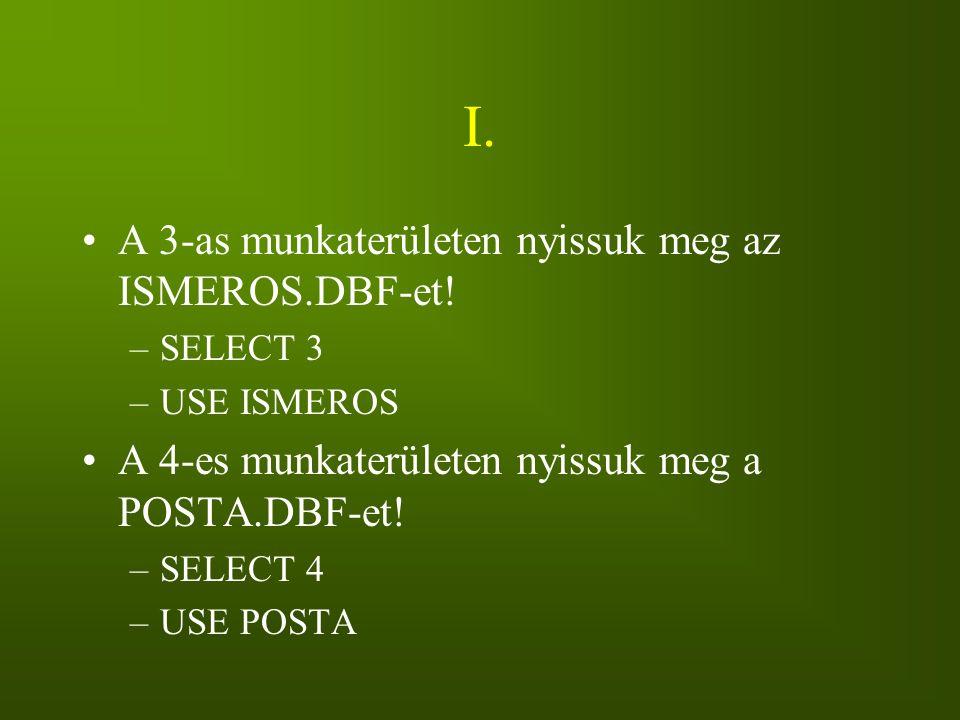 I. A 3-as munkaterületen nyissuk meg az ISMEROS.DBF-et! –SELECT 3 –USE ISMEROS A 4-es munkaterületen nyissuk meg a POSTA.DBF-et! –SELECT 4 –USE POSTA