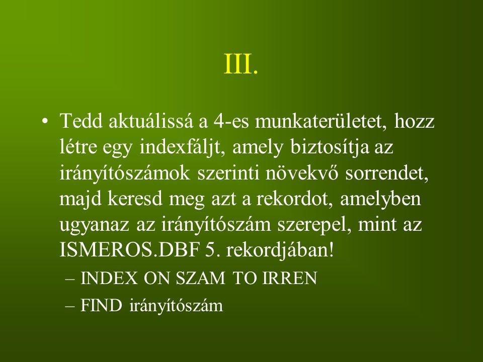 III. Tedd aktuálissá a 4-es munkaterületet, hozz létre egy indexfáljt, amely biztosítja az irányítószámok szerinti növekvő sorrendet, majd keresd meg