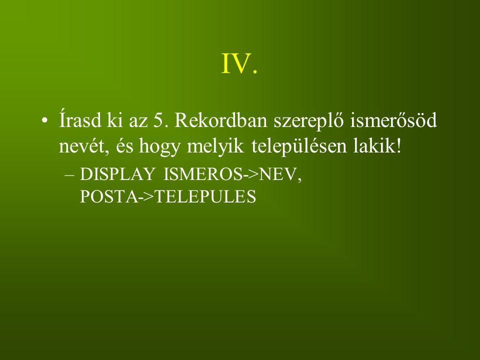 IV. Írasd ki az 5. Rekordban szereplő ismerősöd nevét, és hogy melyik településen lakik! –DISPLAY ISMEROS->NEV, POSTA->TELEPULES