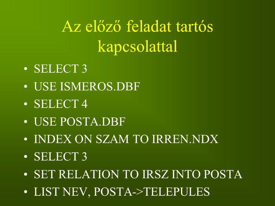 Az előző feladat tartós kapcsolattal SELECT 3 USE ISMEROS.DBF SELECT 4 USE POSTA.DBF INDEX ON SZAM TO IRREN.NDX SELECT 3 SET RELATION TO IRSZ INTO POS