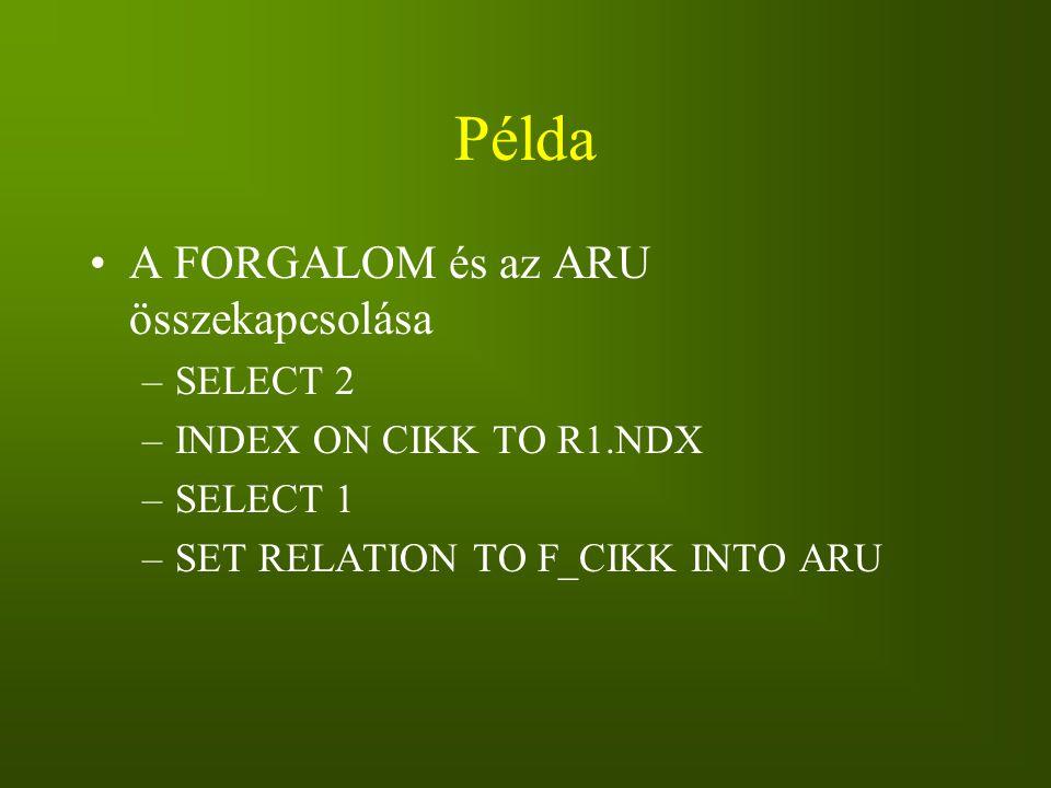 Példa A FORGALOM és az ARU összekapcsolása –SELECT 2 –INDEX ON CIKK TO R1.NDX –SELECT 1 –SET RELATION TO F_CIKK INTO ARU