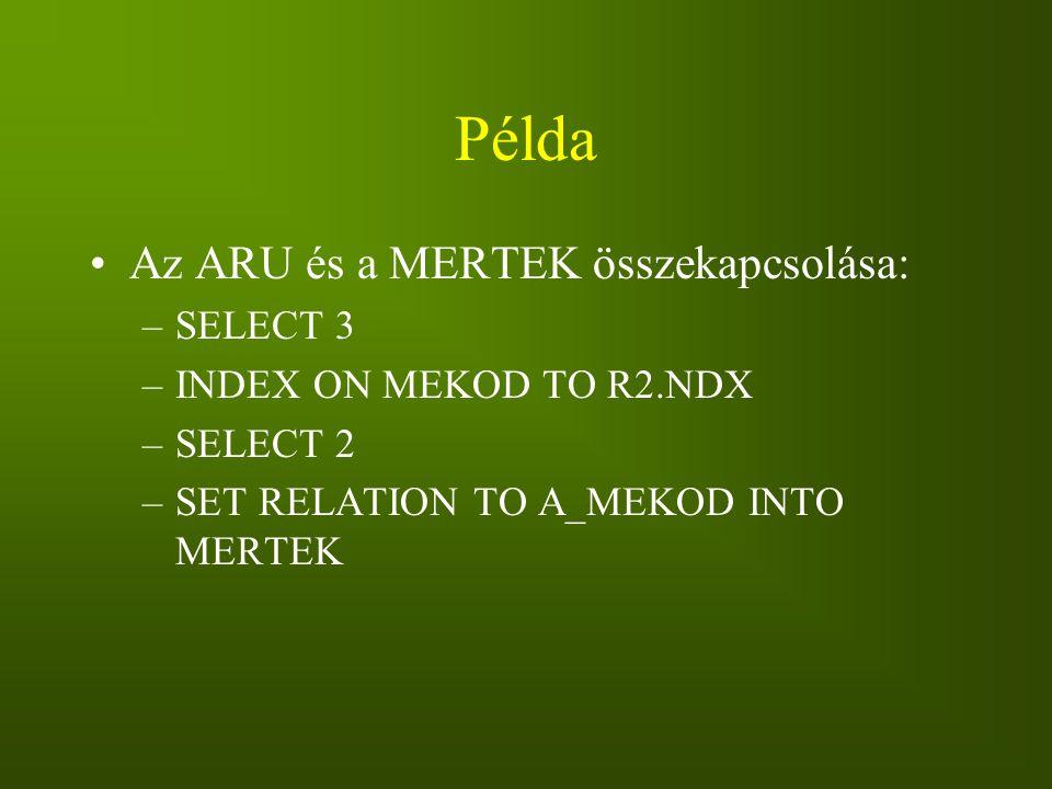 Példa Az ARU és a MERTEK összekapcsolása: –SELECT 3 –INDEX ON MEKOD TO R2.NDX –SELECT 2 –SET RELATION TO A_MEKOD INTO MERTEK