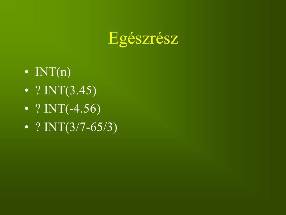 Egészrész INT(n) ? INT(3.45) ? INT(-4.56) ? INT(3/7-65/3)
