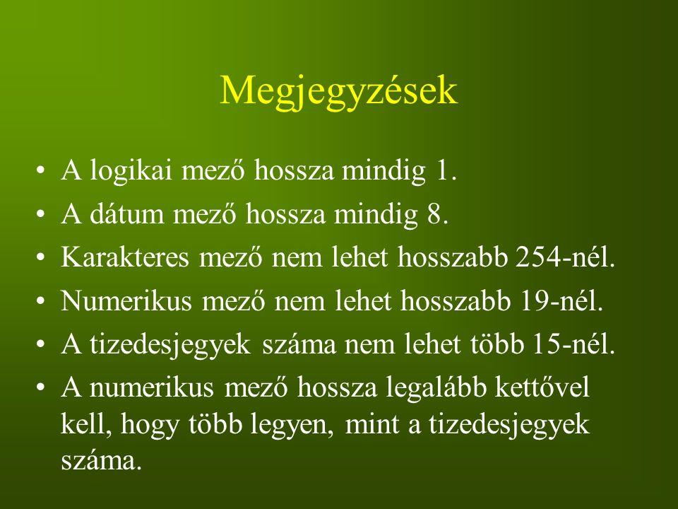 Megjegyzések A logikai mező hossza mindig 1. A dátum mező hossza mindig 8. Karakteres mező nem lehet hosszabb 254-nél. Numerikus mező nem lehet hossza