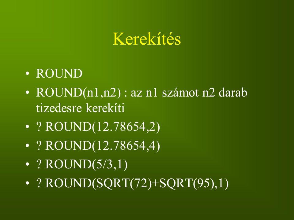 Kerekítés ROUND ROUND(n1,n2) : az n1 számot n2 darab tizedesre kerekíti ? ROUND(12.78654,2) ? ROUND(12.78654,4) ? ROUND(5/3,1) ? ROUND(SQRT(72)+SQRT(9